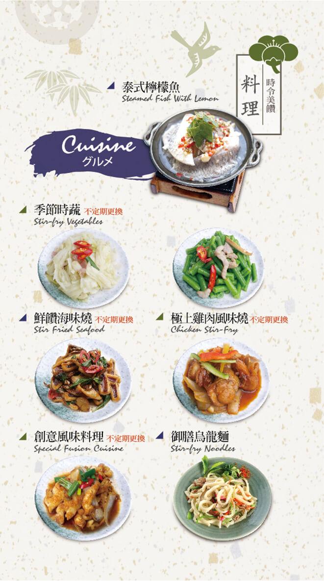 泰式檸檬魚、季節時蔬(不定期更換)、鮮鑽海味燒(不定期更換)、極上雞肉風味燒(不定期更換)、創意風味料理(不定期更換)、御膳烏龍麵